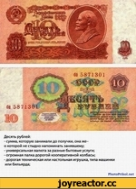 Десять рублей: - сумма, которую занимали до получки, она же-о которой не стыдно напоминать занявшему; - универсальная валюта за разные бытовые услуги; - огромная палка дорогой кооперативной колбасы; - дорогая техническая или настольная игрушка, типа машинки или бильярда; PhotoPrikol.net