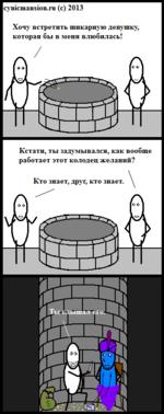 cynicmansion.ru (с) 2013 Хочу встретить шикарную девушку, которая бы в меня влюбилась! Кстати, ты задумывался, как вообше работает этот колодец желаний? Кто знает, друг, кто знает. \
