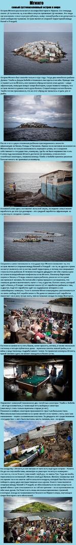 Мгинго самый пгстонаселенный остров в мире Остров Мгинго располагается на озере Виктория в Африке. Его площадь около 1,8 тысячи кв. м, и на нём в лачугах проживает 131 человек. Эти люди организовали «сенатскую республику», живут ловлей рыбы и не допускают в своё сообщество чужаков. Остров являетс