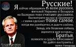 русские: . сейчас обращаюсь ко всем русским, жителей Украины и Беларуси на Балканах тоже считают русскими. Посмотрите на нас и запомните - с вами сделают тоже самое, когда вы разобщитесь и дадите слабину. Запад, эта бешеная собака, вцепится вам в горло... Братья, помните о судьбе Югославии!