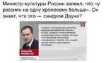 Министр культуры России заявил, что «у россиян на одну хромосому больше». Он знает, что это — синдром Дауна? Я СЧИТАЮ, ЧТО ПОСЛЕ ВСЕХ КАТАСТРОФ. КОТОРЫЕ ОБРУШИЛИСЬ НА РОССИЮ В 20 ВЕКЕ. НАЧИНАЯ С ПЕРВОЙ МИРОВОЙ И ЗАКАНЧИВАЯ ПЕРЕСТРОЙКОЙ. ТОТ ФАКТ. ЧТО РОССИЯ ЕЩЕ СОХРАНИЛАСЬ И РАЗВИВАЕТСЯ. ГОВОРИТ.