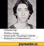 "Nicholas Cage Hobbies; Acting _______ ^Future goals: ""I'm going to steal the Declaration of Independence."""