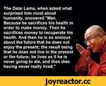 """The Dalai Lama, when asked what surprised him most about humanity, answered """"Man. Because he sacrifices his health in order to make money. Then he sacrifices money to recuperate his health. And then he is so anxious about the future that he does not enjoy the present; the result being that he do"""