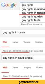 Google gay rights gay rights moveme gay rights in russia gay rights quotes gay rights facts Press Enter to search. gay rights in russia Web News Videos Images About 244,000,000 results (0.24 seconds) gay rights in saudi arabia Web News Images Videos About 23,000,000 results (0.24 seconds)