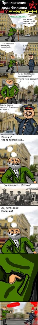 Выпуск-0 Идёт, как-то, J| по улице старьТй дед Филипп... ^ .а на встречу ему полицейский. не мо^у предрав>ся, поэтому простб' гонУбабки и • вали! Понял на?. Ты как со старшими разговариваешь? * Ты кто такой вообще?! Дед, ты совсем охренел?! Я полиция, я - закон!!! Приключ