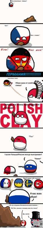 У Бесплатная глина! ) Ура! Моя глина! Жет! МХТЯ г ГЕРМАНИЯ!!!!!!!!!!!! АААА!Майн Либен! Убери руки от моей глины! *Ре и/* Глупая Польша!Россия всегда выигрывает! *Кхмм* Я надеру тебе задницу! Я вас всех убью!