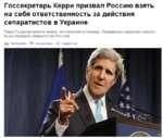 Госсекретарь Керри призвал Россию взять на себя ответственность за действия сепаратистов в Украине Глава Госдепартамента заявил, что зенитная установка, сбившая пассажирский самолет, была передана сепаратистам Россией |=| Распечатать Р Комментарии <2 Поделиться