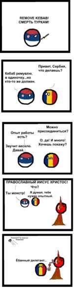 REMOVE KEBAB! СМЕРТЬ ТУРКАМ! Г Привет, Сербия, что делаешь? Кебаб ремувлю, в одиночку...но кто-то же должен. Можно Опыт работыприсоединиться? есть? (О, да! И много! _ 1 Звучит весело.Хочешь покажу? Давай. 1 ПРАВОСЛАВНЫЙ ИИСУС ХРИСТОС! (Что? 11 Ты монстр! Я думал, тебе Помог