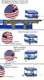 Эй! Прекрати стрелять по Палестине! Я заплатил за их школы, знаешь ли! Блин! Патроны кончились! Погодь минутку. Держи, приятель. Там, где я взал У меня склады боеприпасов спрятаны по всему миру, на всякий случай. И запомни: Прекрати стрелять!