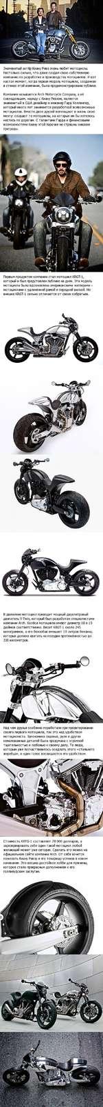 Знаменитый актёр Киану Ривз очень любит мотоциклы. Настолько сильно, что даже создал свою собственную компанию по разработке и производству мотоциклов. И вот настал момент, когда первая модель мотоцикла, созданная в стенах этой компании, была продемонстрирована публике. Компания называется Arch Mo