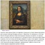 «Мона Лиза». Одной из самых дерзких краж в истории было похищение из Лувра знаменитой картины кисти великого мастера Леонардо да Винчи — Мона Лиза. Это произошло в 1911 году. Vincenzo Peruggia работал в Лувре стекольщиком. Однажды он заметил, что картину никто не охраняет и не смог удержаться от с