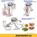 <с> ДЬЬШ^'пищеварительную систему Вставь её обратно, перевернув вверх ногами Ешь гавно - сри едой!!!!!!!11 Проблемы общепит? Просто Перевод