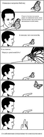 """Однажды я встретил бабочку Я просто болтался на заднем дворе: на скошенном газоне, когда бабочка-монарх пролетала мимо и приземлилась на мой палец Я спросил, чего он хотел бы И он ответил: """"Вернуть эреес! те1а11 80-х"""" И я действительно почувствовал что меня посетил ангел"""