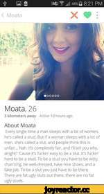 < Moata X * : 4* a Moata, 26 3 kilometers away Active 10 hours ago About Moata Every single time a man sleeps with a lot of women, he's called a stud. But if a woman sleeps with a lot of men. she's called a slut, and people think this is unfair... Nah. It's completely fair, and I'll tell you