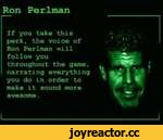 Ron Perlman If you take this perk, the voice of Ron Perlman will follow you throughout the game, narrating everything you do in order to make it sound more awesome.