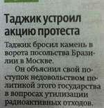 Таджик устроил акцию протеста Таджик бросил камень в ворота посольства Бразилии в Москве. Он объяснил свой поступок недовольством политикой этого государства в вопросах утилизации радиоактивных отходов.