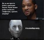 Да ты же просто робот, имитация жизни. Разве может робот написать симфонию, сделать шедевр? Аты вообще негр