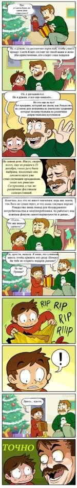 / Нуу я думаю, ты достаточно взрослый, чтобы узнать 7 правду. Санта Клаус состоит из твоей мамы и меня. уМы единственные, кто кладет сюда подарки. ш Оху я догадывался. Но я думаю, я все еще немного... Но это еще не все! Тот праздник, который мы знаем, как Рождество} на самом деле мешанина из