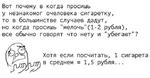 """Вот почему в когда просишь у незнакомог очеловека сигаретку, то в большинстве случаев дадут, но когда просишь """"мелочь""""(1-2 рубля), все обычно говорят что нету и """"убегают""""? ЧР^у\ Хотя если посчитать, 1 сигарета в среднем = 1,5 рубля..."""