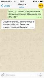 •••••AdMe.ru 15:59 O' 86 % Bi < Chats Мамуля online ADME Мам, тут папа кофе разлил на белое полотенце. Замочить его ИЛИ ЧТО? 13:54 V/ Отца не трогай, а полотенце в машинку брось. Вечером приду - сама разберусь. 1 з:54 (Q Message vQ/