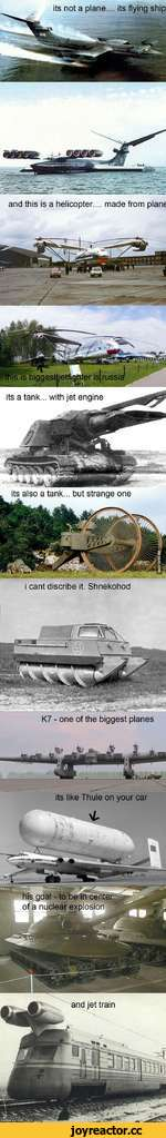 its not a plane.... its flying ship .. made from plane and this is a helicopter.. also a tank... but strange one i cant discribe it. Shnekohod its a tank... with jet engine K7 - one of the biggest planes its like Thule on your car * ¿¿s' his goal - to be in cent of a nuclear explosion