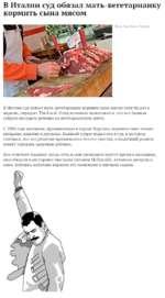 В Италии суд обязал мать-вегетарианку кормить сына мясом Фото: Max Rossi / Reuters В Италии суд обязал мать-вегетарианку кормить сына мясом хотя бы раз в неделю, передает The Local. Отец мальчика пожаловался, что его бывшая супруга посадила ребенка на вегетарианскую диету. С 2006 года женщина, п