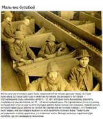 Мальчик-бутобой Жизнь внутри угольных шахт была невыносимой не только для шахтеров, но и для мальчиков, которые работали в качестве бутобоев. На должность бутобоев — сортировщиков руды нанимали детей 8 -12 лет, которые были вынуждены работать, сгорбившись над желобами, по 12 -14 часов каждый день.