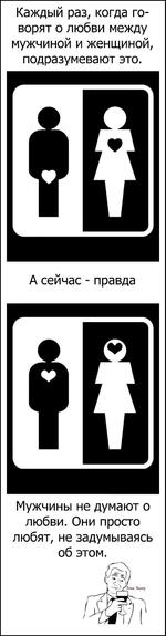 Каждый раз, когда говорят о любви между мужчиной и женщиной, подразумевают это. А сейчас - правда Мужчины не думают о любви. Они просто любят, не задумываясь об этом.