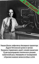 Уильям Шокли, изобретатель биполярного транзистора. Лауреат Нобелевской премии по физике. Предлагал стерилизовать людей с низким показателем IQ для предотвращения генетического угасания человеческой расы, отказавшейся от эволюционной отбраковки наименее жизнеспособных особей.