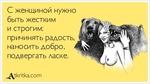 С женщиной нужно быть жестким и строгим: причинять радость, наносить добро, подвергать ласке. ^Дгкпгка.сот