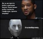 Да ты же просто робот, имитация жизни. Разве может робот написать симфонию, сделать шедевр? Аты вообще негр. сописзЬоок * ги