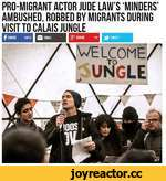 PRO-MIGRANT ACTOR JUDE LAW'S 'MINDERS' AMBUSHED, ROBBED BY MIGRANTS DURING VISIT TO CALAIS JUNGLE f SHARE 4833 I Ц EMAIL \ WELCOME/' •Jungle