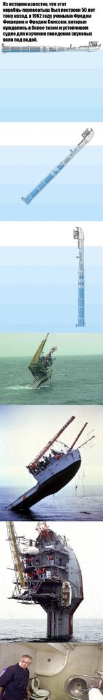 Из истории известно, что этот корабль-перевертыш был построен 50 лет тому назад, в 1962 году учеными Фредом Фишером и Фредом Списсом, которые нуждались в более тихом и устойчивом судне дла изучении поведениа звуковых волн под водой