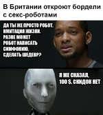 В Британии откроют бордели с секс-роботами ДАТЫ ЖЕ ПРОСТО РОБОТ, ИМИТАЦИЯ ЖИЗНИ.. РАЗВЕ МОЖЕТ1 РОБОТ НАПИСАТЬ СИМФОНИЮ, СДЕЛАТЬ ШЕДЕВРР Я ЖЕ СКАЗАЛ, 100 $, СКИДОК НЕТ #