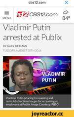 cbs12.com X = &&CBS12.com ^ MENU 84° Vladimir Putin arrested at Publix BYGARYDETMAN TUESDAY AUGUST 30TH 2016 PUT N Vladimir Putin is facing trespassing and resist/obstruction charges for screaming at employees at Publix. Image Courtesy: PBSO.
