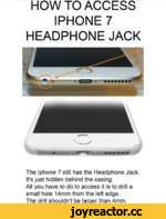 HOW TO ACCESS IPHONE 7 HEADPHONE JACK The Iphone 7 still has the Headphone Jack. It's just hidden behind the casing. All you have to do to access it is to drill a small hole 14mm from the left edge. The drill shouldn't be larger than 4mm.