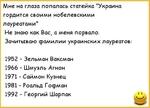 """Мне на глаза попалась статейка """"Украина гордится своими нобелевскими лауреатами"""" Не знаю как Вас, а меня порвало. Зачитываю фамилии украинских лауреатов: 1952 - Зельман Ваксман 1966 - Шмуэль Агнон 1971 - Саймон Кузнец 1981 - Роальд Госрман 1992 - Георгий Шарпак"""