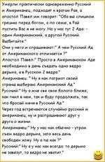 """Умерли практически одновременно Русский и Американец, подходят к вратам Рая, а апостол Павел им говорит: """"Оба вы слишком грешны перед богом, а по семы, в Рай пустить Вас я не могу. Но у нас тут 2 Ада: -один Американский, а другой Русский. Выбитайте."""" Они у него и спрашивают:"""" А чем Русский Ад от А"""