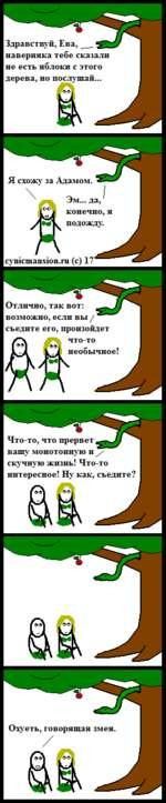 Здравствуй, Ева,__ наверняка тебе сказали не есть яблоки с этого дерева, но послушай... Я схожу за Адамом. Эм... да, конечно,я подожду. cynicmansion.ru (с) 17' Отлично, так вот: возможно, если вы / съедите его, произойдет что-то ОО1 неооычное: Что-то, что прервет, вашу монотонную и / ску