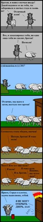 Братан, я нашел овечью шкуру! Давай наденем ее на тебя, ты заберешься в овечье стадо и съешь нх' \ Отличный Все, я замаскировал тебя, ни одна овца тебя не спалит, братан! ^ Погнали! cynicmansion.ru (с) 2017 Отлично, мы идем в загон, настало мое время Готовьтесь стать обедом, овечки! Погоди,