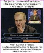 ТЗопрос в голландской телеигре «Кто хочет стать миллионером?» - Как звали Гитлера? Игрок был слаб в истории и выбрал имя Хайль. Еще по фильмам про войну он помнил, что все там говорили «Хайль Гитлер!» =)