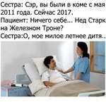 Сестра: Сэр, вы были в коме с мая 2011 года. Сейчас 2017. Пациент: Ничего себе... Нед Старк на Железном Троне? Сестра:0, мое милое летнее дитя..