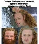 Тормунд без бороды выглядит так, будто он изначально прослушивался, как Санса