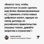 """«Вместо того, чтобы ухватиться за шанс сделать мир более сбалансированным и [...] признать статус новых цифровых валют, идущих на смену доллару, из российского правительства слышны голоса """"давайте запретим и ограничим""""» ПАВЕЛ ДУРОВ создатель мессенджера Telegram т"""