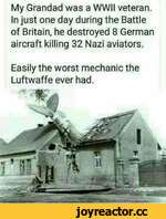 My Grandad was a WWII veteran. In just one day during the Battle of Britain, he destroyed 8 German aircraft killing 32 Nazi aviators.