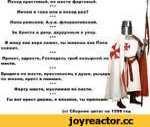 Поход крестовый, по масти фартовый. * * * Мечом в глаз или в поход раз? * * * Папа римский, А.у.е. флорентийский. * * * За Христа и двор, двуручным в упор. * * * Я живу как вера ляжет, ты живешь как Папа скажет. * * * Привет, здрасте, Господень гроб козырной по масти. * * * Бродяга по м