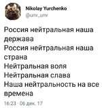 Nikolay Yurchenko @unv_unv Россия нейтральная наша держава Россия нейтральная наша страна Нейтральная воля Нейтральная слава Наша нейтральность на все времена 16:23 • 06 дек. 17