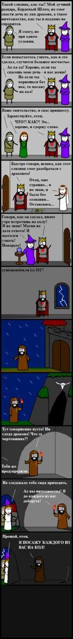 Такой слизняк, как ты? Мой лучший рыцарь, Бордовый Шлем, не смог спасти дочь из лап дракона, а такое ничтожество, как ты и подавно не справится. . Я смогу, но при одном УСЛОВИИ. Если попытаетесь узнать, как я это сделал, случится большое несчастье. . Ах-ха-ха! Хорошо, если ты \ спасешь мою дочь