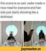 this scene is so sad. vader made a nice meal for everyone and han solo just starts shooting like a dickhead
