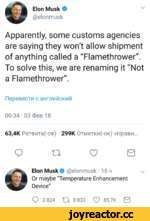 """V Elon Musk © @elonmusk Apparently, some customs agencies are saying they won't allow shipment of anything called a """"Flamethrower"""". To solve this, we are renaming it """"Not a Flamethrower"""". nepeBec™ c aHr/iniicKnii 00:34 03 OeB 18 63,4K PeTBMTa(-OB) 299K OTMeTKn(-OK) «HpaBM... Q 11 O B Elon Mu"""